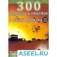 300 вопросов и ответов о жизни Пророка (мир ему и благословение Аллаха)